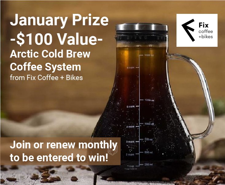 January Prize $100 value. Arctic Cold Brew Coffee System from Fix Coffee + Bikes. Join or renew monthly to be entered to win.